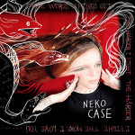 "Neko Case ""The Worse Things Get, The Harder I Fight, The Harder I Fight, The More I Love You"""